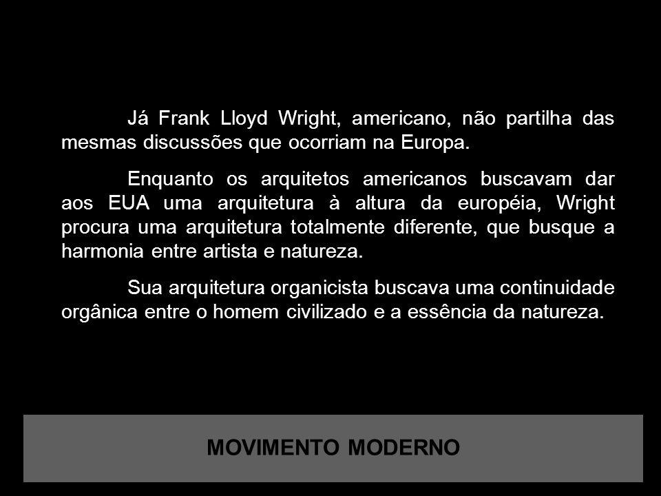 MOVIMENTO MODERNO Já Frank Lloyd Wright, americano, não partilha das mesmas discussões que ocorriam na Europa.