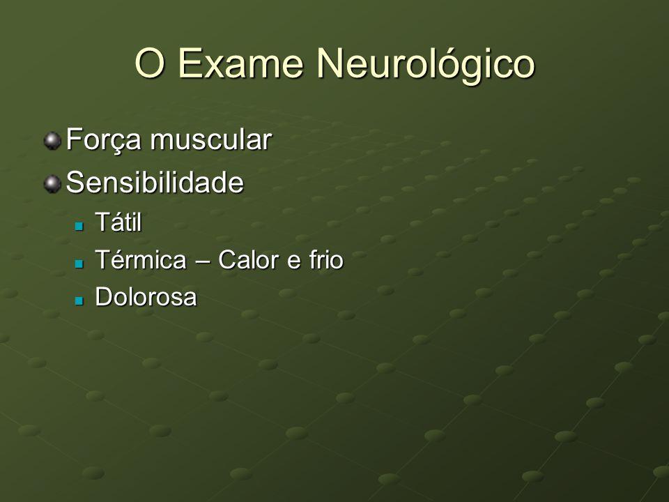 O Exame Neurológico Força muscular Sensibilidade Tátil Tátil Térmica – Calor e frio Térmica – Calor e frio Dolorosa Dolorosa