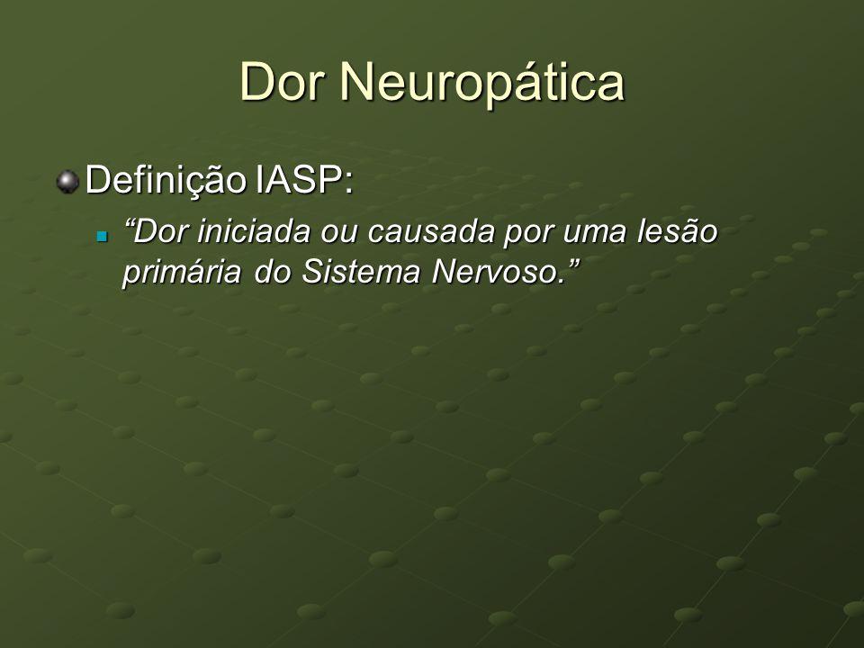 Dor Neuropática Definição IASP: Dor iniciada ou causada por uma lesão primária do Sistema Nervoso. Dor iniciada ou causada por uma lesão primária do S