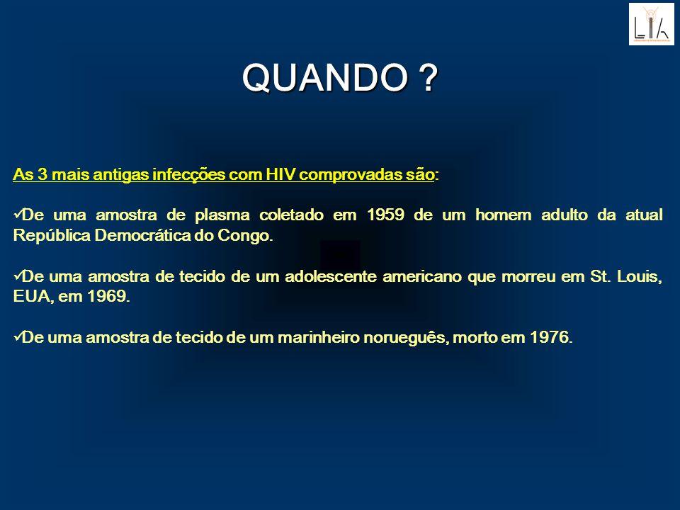 QUANDO ? As 3 mais antigas infecções com HIV comprovadas são: De uma amostra de plasma coletado em 1959 de um homem adulto da atual República Democrát