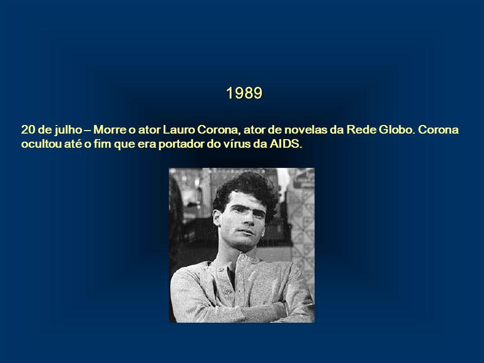 1989 20 de julho – Morre o ator Lauro Corona, ator de novelas da Rede Globo. Corona ocultou até o fim que era portador do vírus da AIDS.