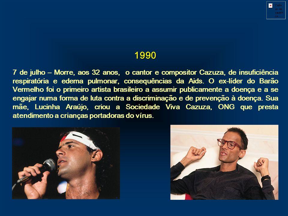1990 7 de julho – Morre, aos 32 anos, o cantor e compositor Cazuza, de insuficiência respiratória e edema pulmonar, consequências da Aids. O ex-líder
