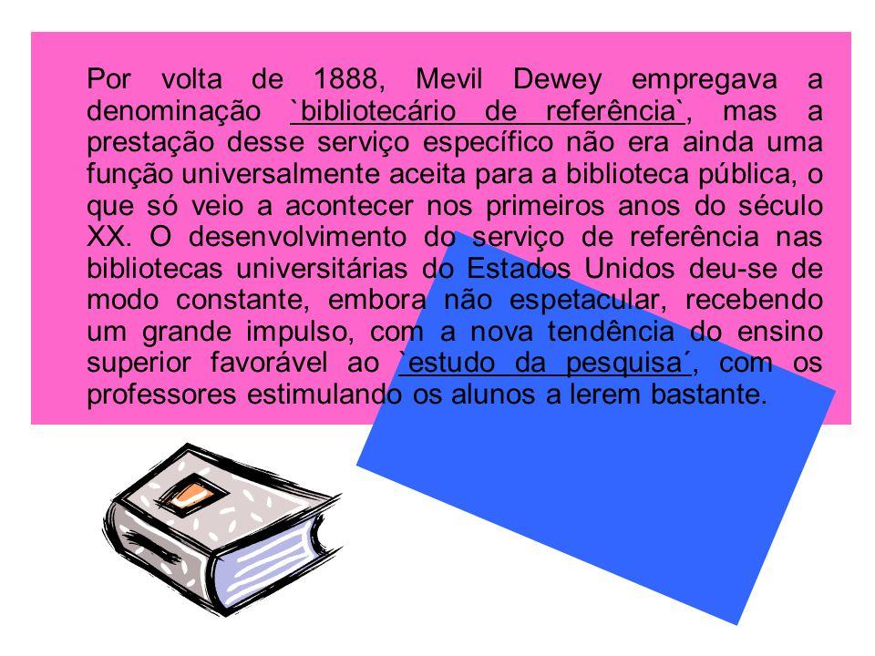 Por volta de 1888, Mevil Dewey empregava a denominação `bibliotecário de referência`, mas a prestação desse serviço específico não era ainda uma funçã