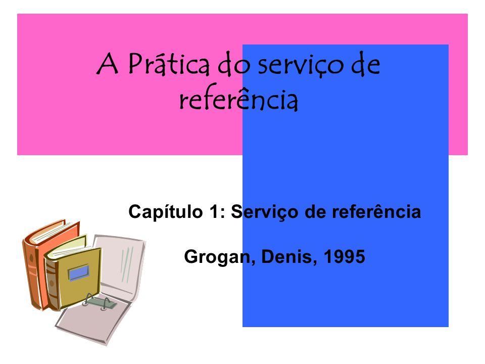 A Prática do serviço de referência Capítulo 1: Serviço de referência Grogan, Denis, 1995