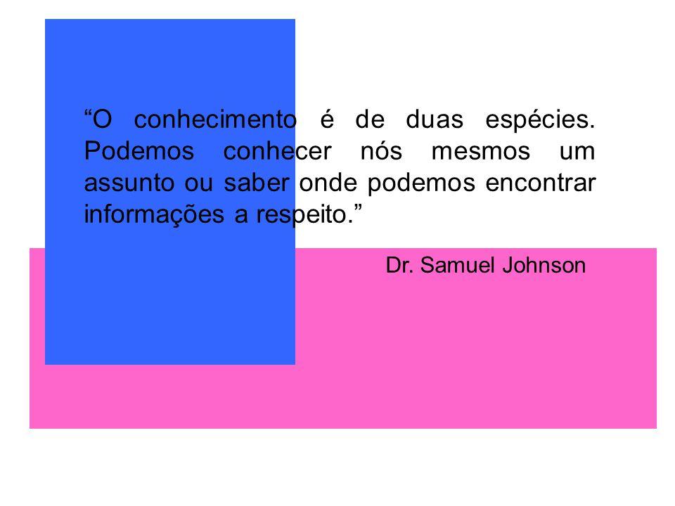 O conhecimento é de duas espécies. Podemos conhecer nós mesmos um assunto ou saber onde podemos encontrar informações a respeito. Dr. Samuel Johnson