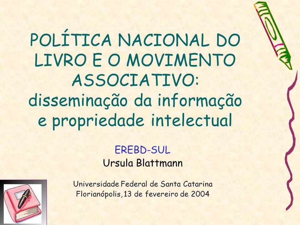POLÍTICA NACIONAL DO LIVRO E O MOVIMENTO ASSOCIATIVO: disseminação da informação e propriedade intelectual EREBD-SUL Ursula Blattmann Universidade Federal de Santa Catarina Florianópolis, 13 de fevereiro de 2004