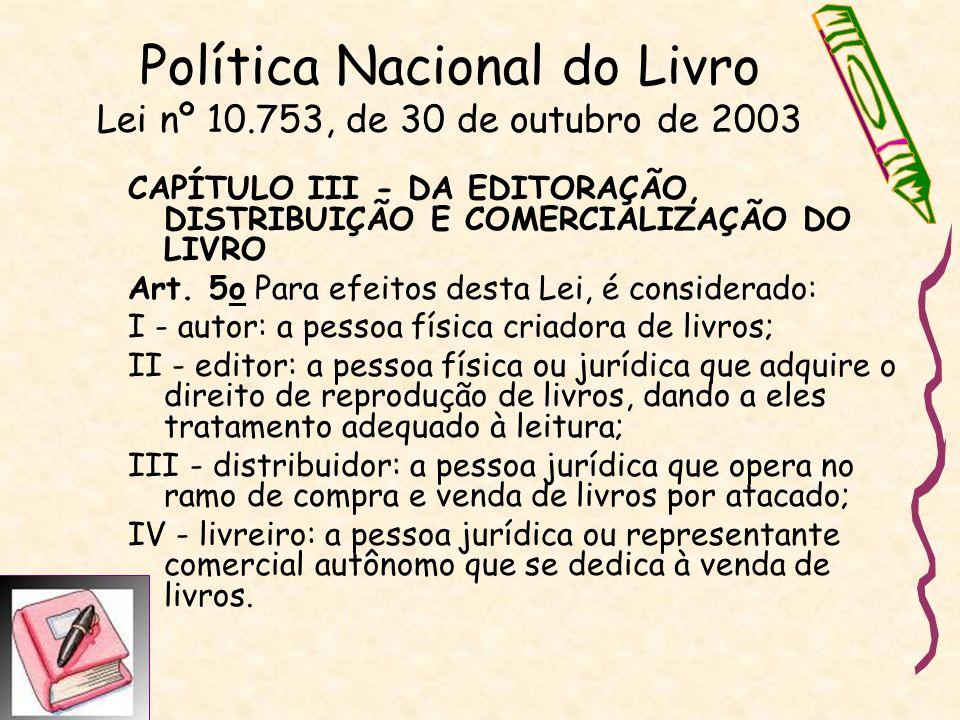 Política Nacional do Livro Lei nº 10.753, de 30 de outubro de 2003 CAPÍTULO III - DA EDITORAÇÃO, DISTRIBUIÇÃO E COMERCIALIZAÇÃO DO LIVRO Art. 5o Para