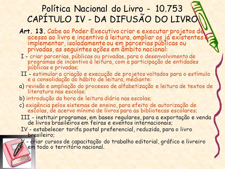 Política Nacional do Livro - 10.753 CAPÍTULO IV - DA DIFUSÃO DO LIVRO Art. 13. Cabe ao Poder Executivo criar e executar projetos de acesso ao livro e