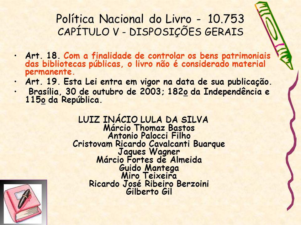 Política Nacional do Livro - 10.753 CAPÍTULO V - DISPOSIÇÕES GERAIS Art. 18. Com a finalidade de controlar os bens patrimoniais das bibliotecas públic
