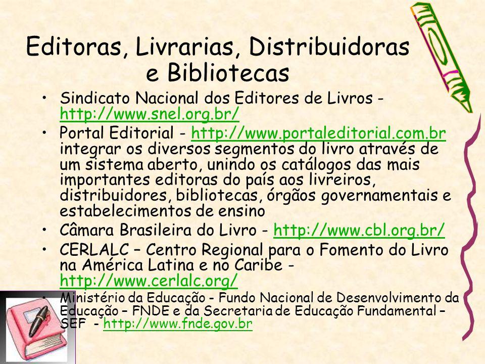 Sindicato Nacional dos Editores de Livros - http://www.snel.org.br/ http://www.snel.org.br/ Portal Editorial - http://www.portaleditorial.com.br integrar os diversos segmentos do livro através de um sistema aberto, unindo os catálogos das mais importantes editoras do país aos livreiros, distribuidores, bibliotecas, órgãos governamentais e estabelecimentos de ensinohttp://www.portaleditorial.com.br Câmara Brasileira do Livro - http://www.cbl.org.br/http://www.cbl.org.br/ CERLALC – Centro Regional para o Fomento do Livro na América Latina e no Caribe - http://www.cerlalc.org/ http://www.cerlalc.org/ Ministério da Educação - Fundo Nacional de Desenvolvimento da Educação – FNDE e da Secretaria de Educação Fundamental – SEF - http://www.fnde.gov.brhttp://www.fnde.gov.br Editoras, Livrarias, Distribuidoras e Bibliotecas