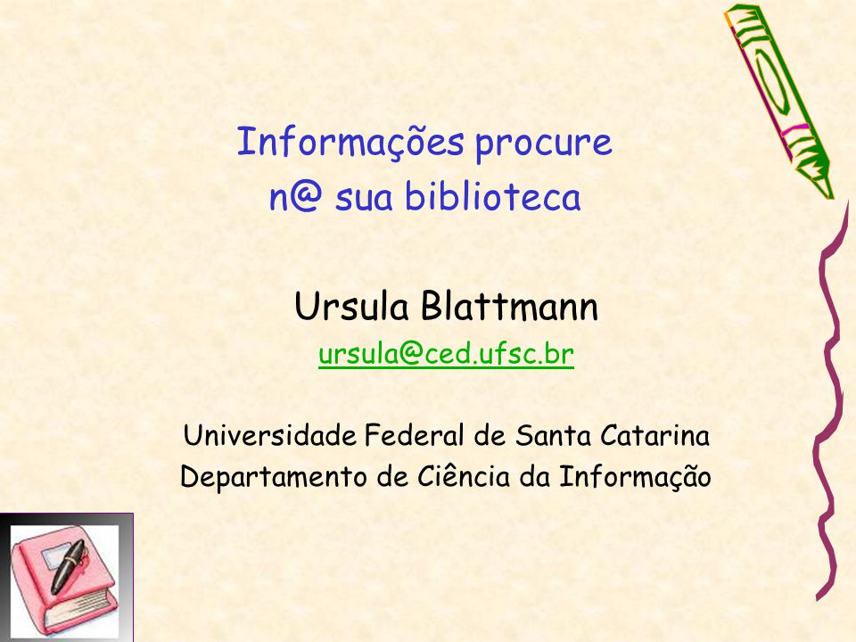Informações procure n@ sua biblioteca Ursula Blattmann ursula@ced.ufsc.br Universidade Federal de Santa Catarina Departamento de Ciência da Informação