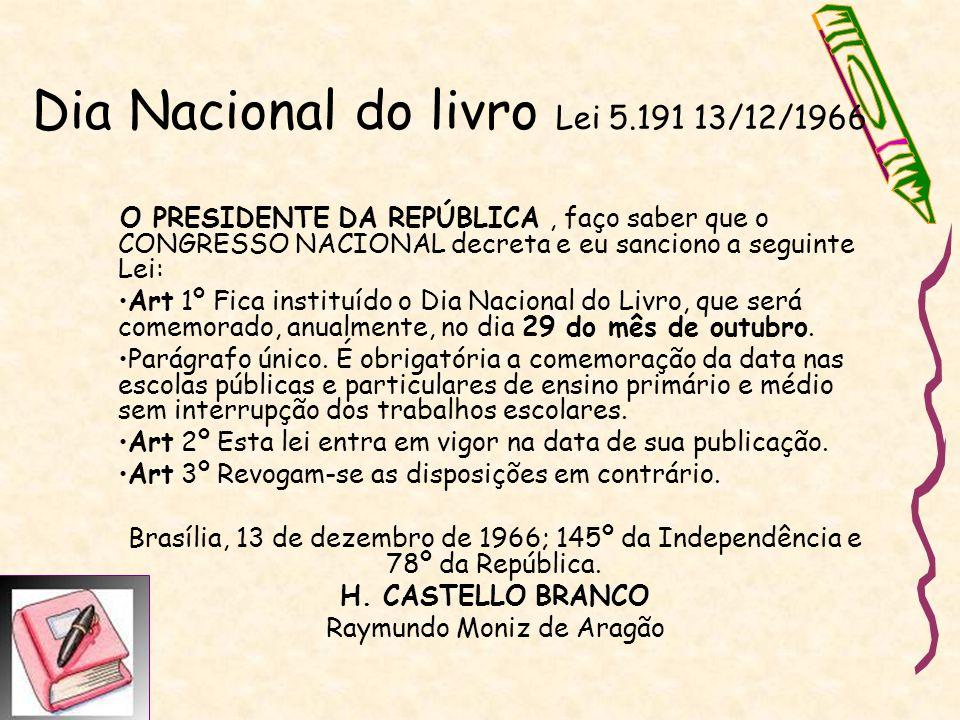 Dia Nacional do livro Lei 5.191 13/12/1966 O PRESIDENTE DA REPÚBLICA, faço saber que o CONGRESSO NACIONAL decreta e eu sanciono a seguinte Lei: Art 1º