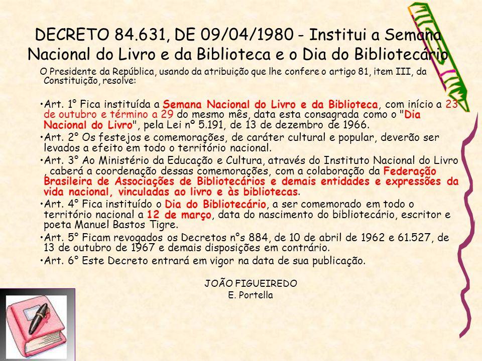 DECRETO 84.631, DE 09/04/1980 - Institui a Semana Nacional do Livro e da Biblioteca e o Dia do Bibliotecário O Presidente da República, usando da atri