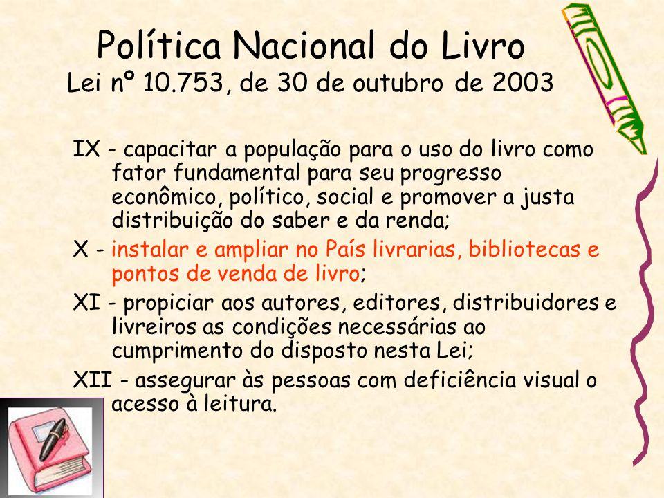 Política Nacional do Livro Lei nº 10.753, de 30 de outubro de 2003 IX - capacitar a população para o uso do livro como fator fundamental para seu prog