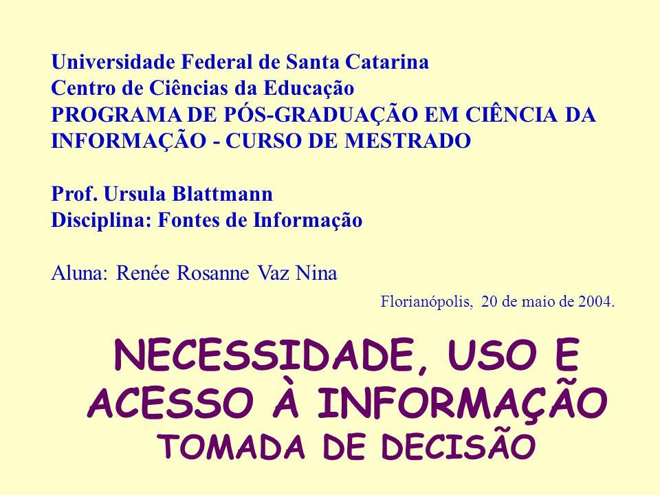 NECESSIDADE, USO E ACESSO À INFORMAÇÃO TOMADA DE DECISÃO Universidade Federal de Santa Catarina Centro de Ciências da Educação PROGRAMA DE PÓS-GRADUAÇÃO EM CIÊNCIA DA INFORMAÇÃO - CURSO DE MESTRADO Prof.