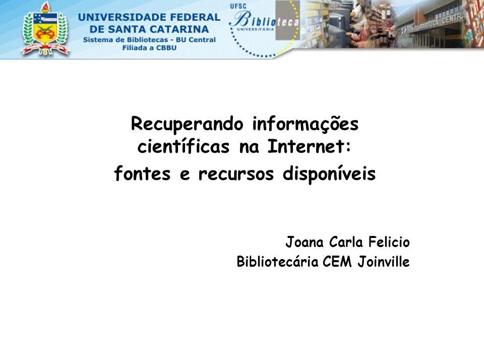 Recuperando informações científicas na Internet: fontes e recursos disponíveis Joana Carla Felicio Bibliotecária CEM Joinville