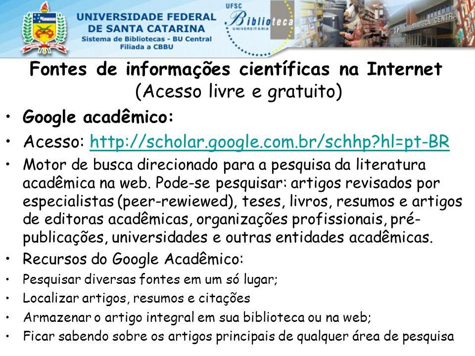 Fontes de informações científicas na Internet (Acesso livre e gratuito) Google acadêmico: Acesso: http://scholar.google.com.br/schhp?hl=pt-BRhttp://scholar.google.com.br/schhp?hl=pt-BR Motor de busca direcionado para a pesquisa da literatura acadêmica na web.