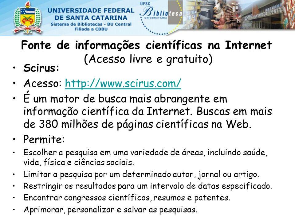 Fonte de informações científicas na Internet (Acesso livre e gratuito) Scirus: Acesso: http://www.scirus.com/http://www.scirus.com/ É um motor de busca mais abrangente em informação científica da Internet.