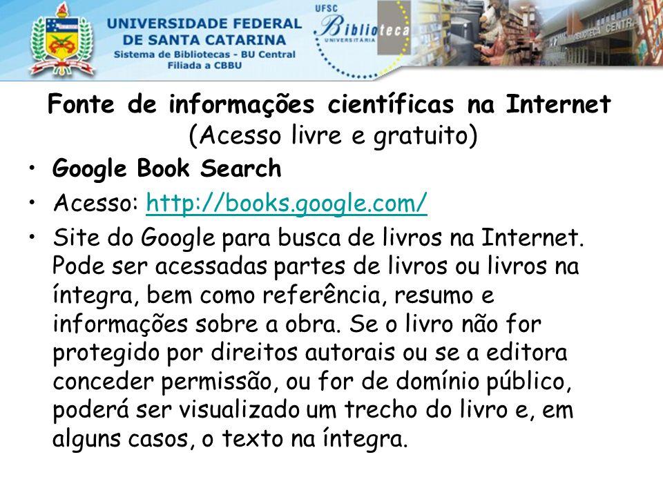Fonte de informações científicas na Internet (Acesso livre e gratuito) Google Book Search Acesso: http://books.google.com/http://books.google.com/ Site do Google para busca de livros na Internet.