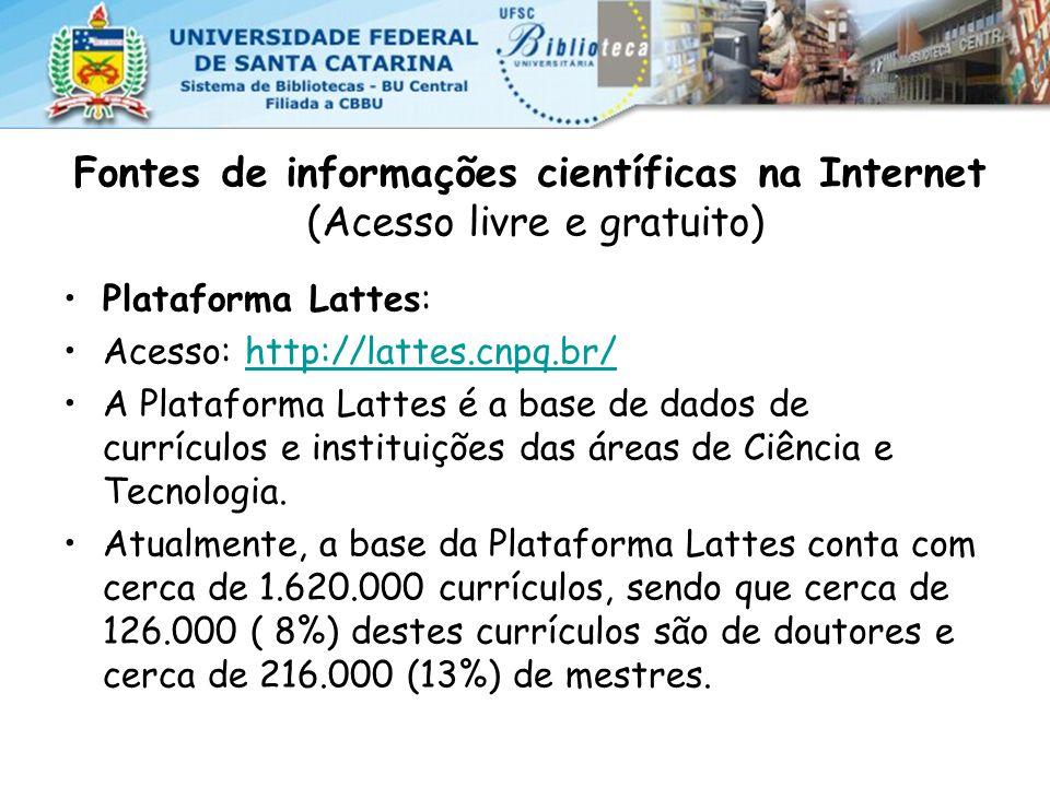 Fontes de informações científicas na Internet (Acesso livre e gratuito) Plataforma Lattes: Acesso: http://lattes.cnpq.br/http://lattes.cnpq.br/ A Plataforma Lattes é a base de dados de currículos e instituições das áreas de Ciência e Tecnologia.