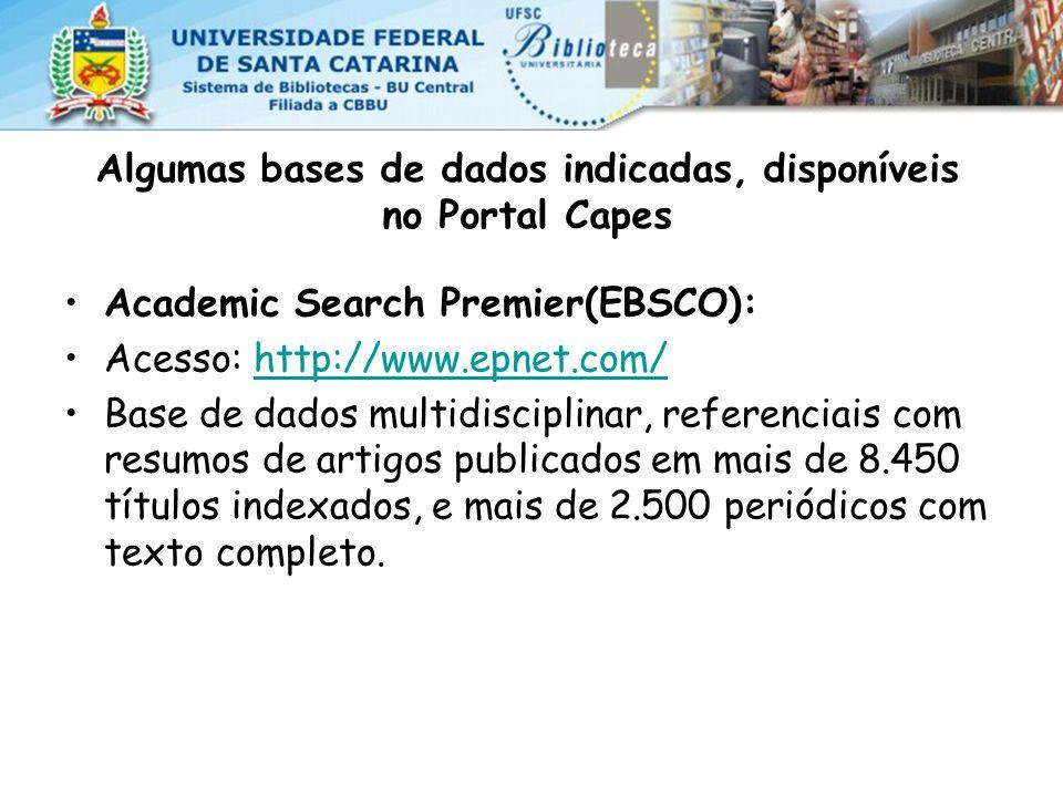 Algumas bases de dados indicadas, disponíveis no Portal Capes Academic Search Premier(EBSCO): Acesso: http://www.epnet.com/http://www.epnet.com/ Base de dados multidisciplinar, referenciais com resumos de artigos publicados em mais de 8.450 títulos indexados, e mais de 2.500 periódicos com texto completo.