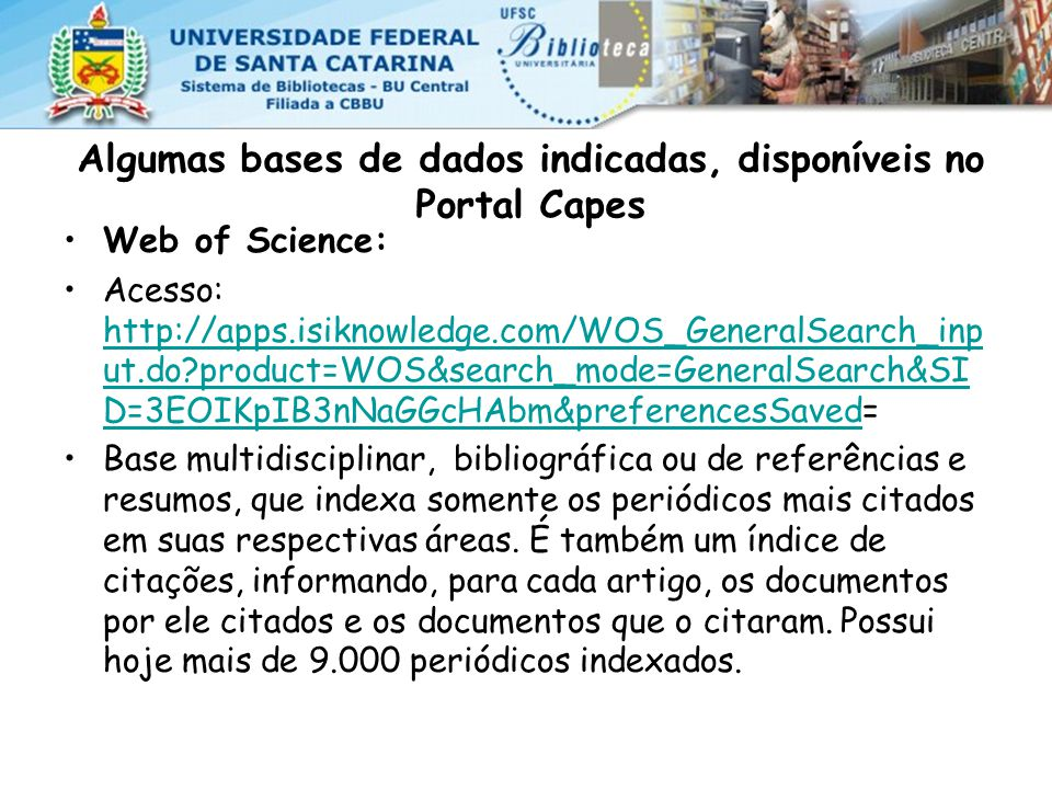 Algumas bases de dados indicadas, disponíveis no Portal Capes Web of Science: Acesso: http://apps.isiknowledge.com/WOS_GeneralSearch_inp ut.do?product=WOS&search_mode=GeneralSearch&SI D=3EOIKpIB3nNaGGcHAbm&preferencesSaved= http://apps.isiknowledge.com/WOS_GeneralSearch_inp ut.do?product=WOS&search_mode=GeneralSearch&SI D=3EOIKpIB3nNaGGcHAbm&preferencesSaved Base multidisciplinar, bibliográfica ou de referências e resumos, que indexa somente os periódicos mais citados em suas respectivas áreas.