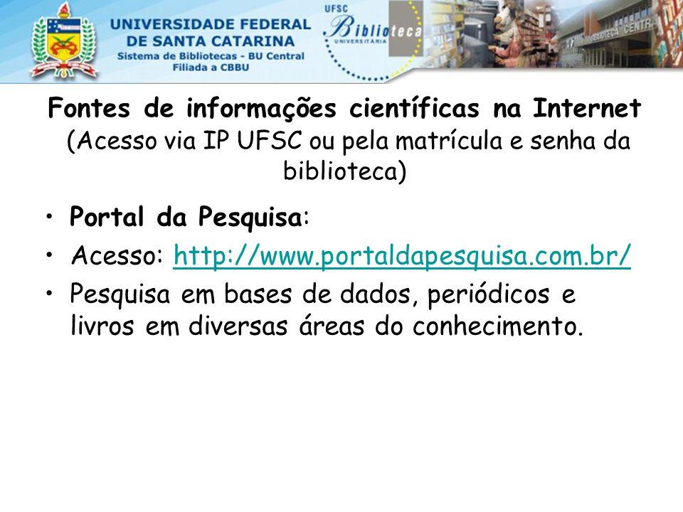 Fontes de informações científicas na Internet (Acesso via IP UFSC ou pela matrícula e senha da biblioteca) Portal da Pesquisa: Acesso: http://www.portaldapesquisa.com.br/http://www.portaldapesquisa.com.br/ Pesquisa em bases de dados, periódicos e livros em diversas áreas do conhecimento.