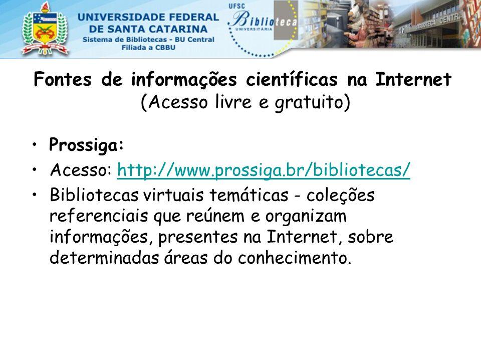 Fontes de informações científicas na Internet (Acesso livre e gratuito) Prossiga: Acesso: http://www.prossiga.br/bibliotecas/http://www.prossiga.br/bibliotecas/ Bibliotecas virtuais temáticas - coleções referenciais que reúnem e organizam informações, presentes na Internet, sobre determinadas áreas do conhecimento.