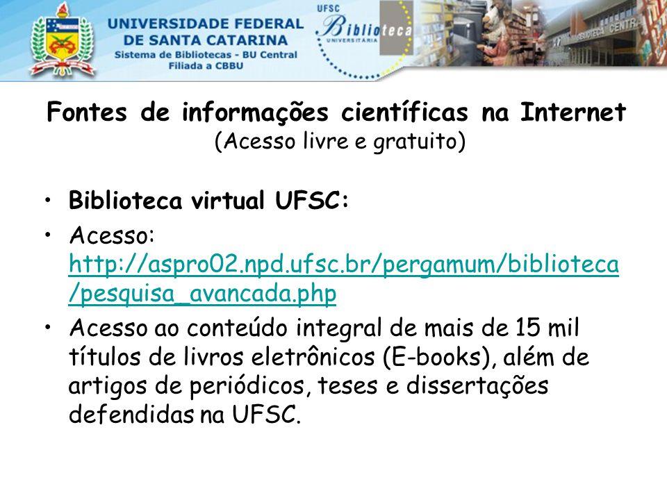 Fontes de informações científicas na Internet (Acesso livre e gratuito) Biblioteca virtual UFSC: Acesso: http://aspro02.npd.ufsc.br/pergamum/biblioteca /pesquisa_avancada.php http://aspro02.npd.ufsc.br/pergamum/biblioteca /pesquisa_avancada.php Acesso ao conteúdo integral de mais de 15 mil títulos de livros eletrônicos (E-books), além de artigos de periódicos, teses e dissertações defendidas na UFSC.