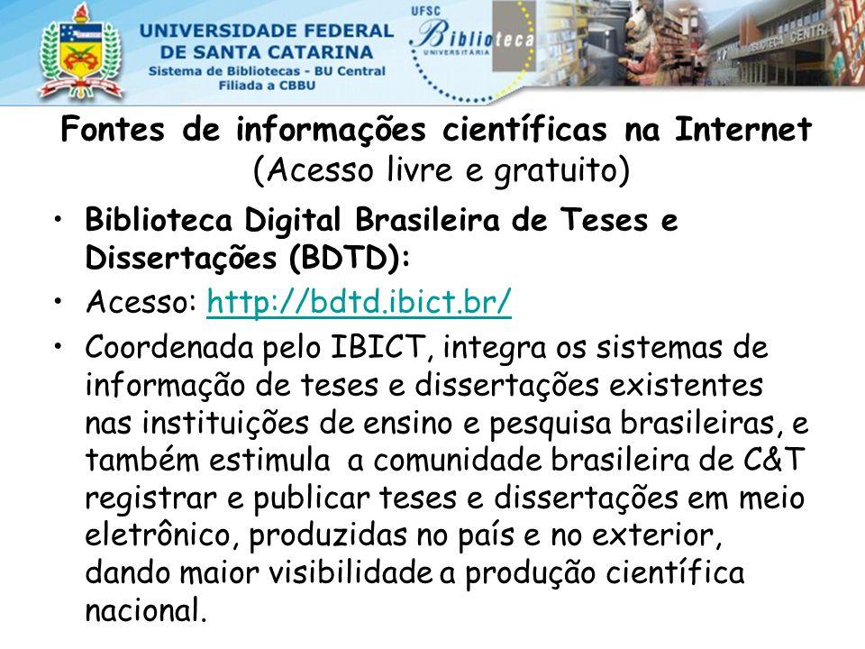 Fontes de informações científicas na Internet (Acesso livre e gratuito) Biblioteca Digital Brasileira de Teses e Dissertações (BDTD): Acesso: http://bdtd.ibict.br/http://bdtd.ibict.br/ Coordenada pelo IBICT, integra os sistemas de informação de teses e dissertações existentes nas instituições de ensino e pesquisa brasileiras, e também estimula a comunidade brasileira de C&T registrar e publicar teses e dissertações em meio eletrônico, produzidas no país e no exterior, dando maior visibilidade a produção científica nacional.