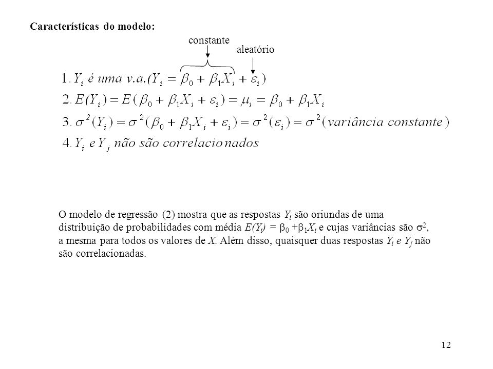 12 Características do modelo: aleatório O modelo de regressão (2) mostra que as respostas Y i são oriundas de uma distribuição de probabilidades com média E(Y i ) = 0 + 1 X i e cujas variâncias são 2, a mesma para todos os valores de X.