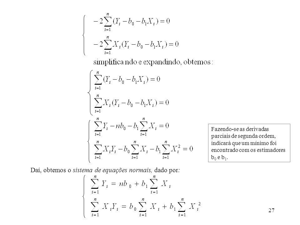 27 Daí, obtemos o sistema de equações normais, dado por: Fazendo-se as derivadas parciais de segunda ordem, indicará que um mínimo foi encontrado com os estimadores b 0 e b 1.