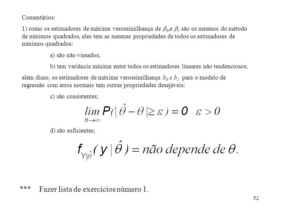 52 Comentários: 1) como os estimadores de máxima verossimilhança de 0,e 1 são os mesmos do método de mínimos quadrados, eles tem as mesmas propriedades de todos os estimadores de mínimos quadrados: a) são não viesados; b) tem variância mínima entre todos os estimadores lineares não tendenciosos; além disso, os estimadores de máxima verossimilhança b 0 e b 1 para o modelo de regressão com erros normais tem outras propriedades desejáveis: c) são consistentes; d) são suficientes; *** Fazer lista de exercícios número 1.