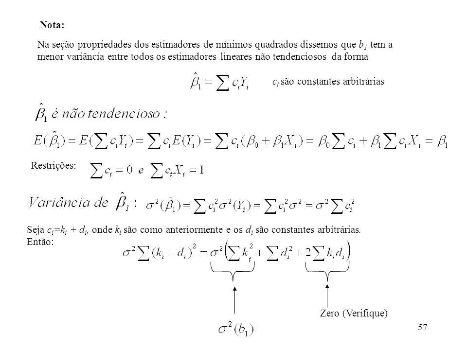 57 Na seção propriedades dos estimadores de mínimos quadrados dissemos que b 1 tem a menor variância entre todos os estimadores lineares não tendenciosos da forma Restrições: Seja c i =k i + d i, onde k i são como anteriormente e os d i são constantes arbitrárias.
