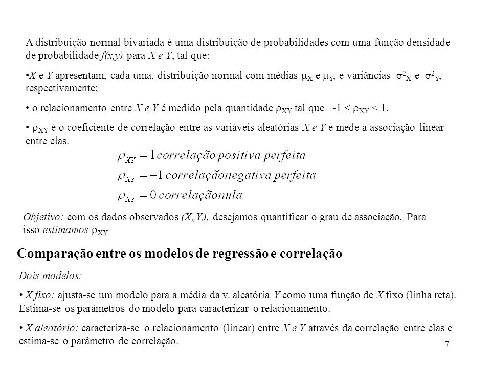 7 A distribuição normal bivariada é uma distribuição de probabilidades com uma função densidade de probabilidade f(x,y) para X e Y, tal que: X e Y apresentam, cada uma, distribuição normal com médias X e Y, e variâncias 2 X e 2 Y, respectivamente; o relacionamento entre X e Y é medido pela quantidade XY tal que -1 XY 1.