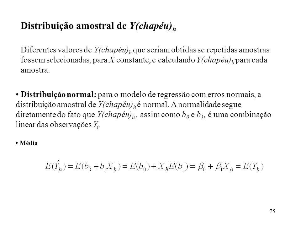 75 Distribuição normal: para o modelo de regressão com erros normais, a distribuição amostral de Y(chapéu) h é normal. A normalidade segue diretamente