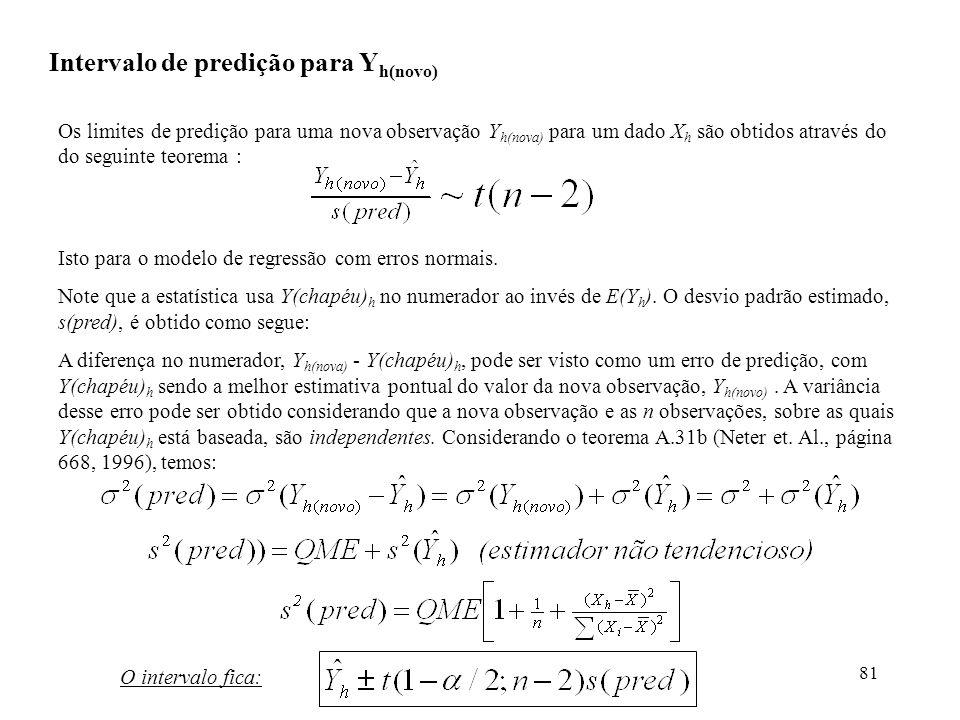 81 Intervalo de predição para Y h(novo) Os limites de predição para uma nova observação Y h(nova) para um dado X h são obtidos através do do seguinte teorema : Isto para o modelo de regressão com erros normais.