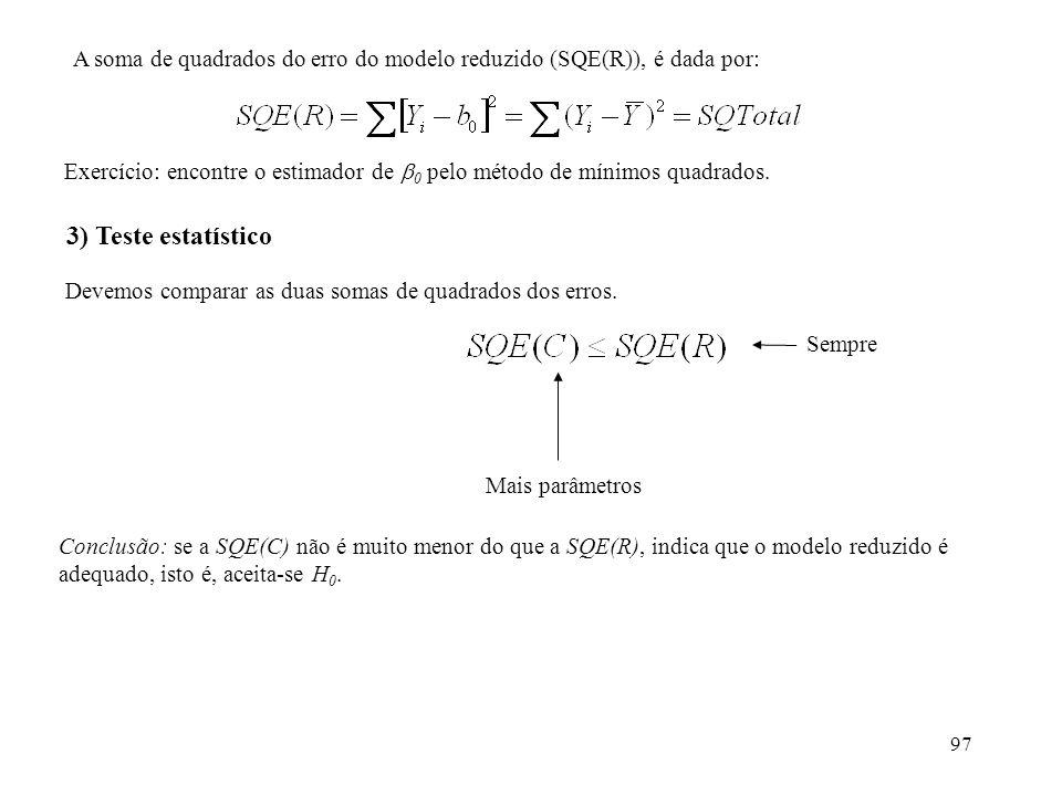97 A soma de quadrados do erro do modelo reduzido (SQE(R)), é dada por: 3) Teste estatístico Devemos comparar as duas somas de quadrados dos erros.