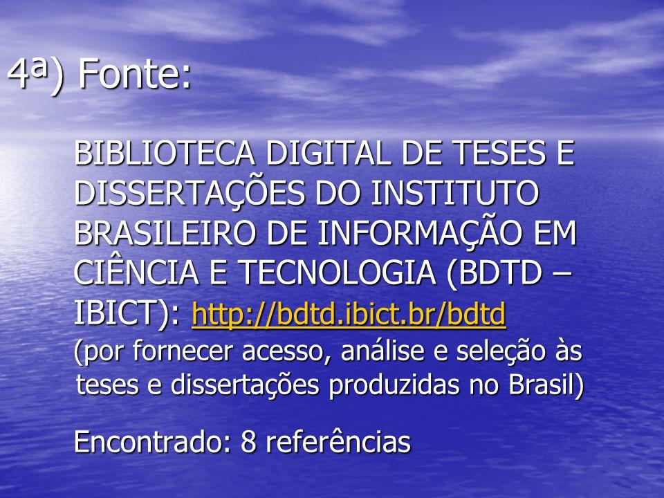 4ª) Fonte: BIBLIOTECA DIGITAL DE TESES E DISSERTAÇÕES DO INSTITUTO BRASILEIRO DE INFORMAÇÃO EM CIÊNCIA E TECNOLOGIA (BDTD – IBICT): http://bdtd.ibict.
