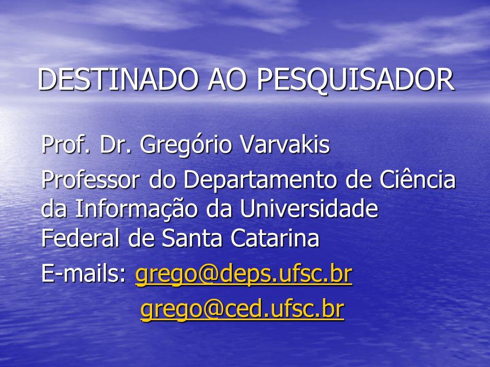 DESTINADO AO PESQUISADOR Prof. Dr. Gregório Varvakis Professor do Departamento de Ciência da Informação da Universidade Federal de Santa Catarina E-ma