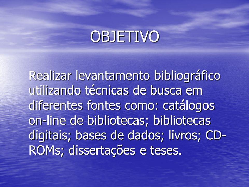 OBJETIVO Realizar levantamento bibliográfico utilizando técnicas de busca em diferentes fontes como: catálogos on-line de bibliotecas; bibliotecas dig