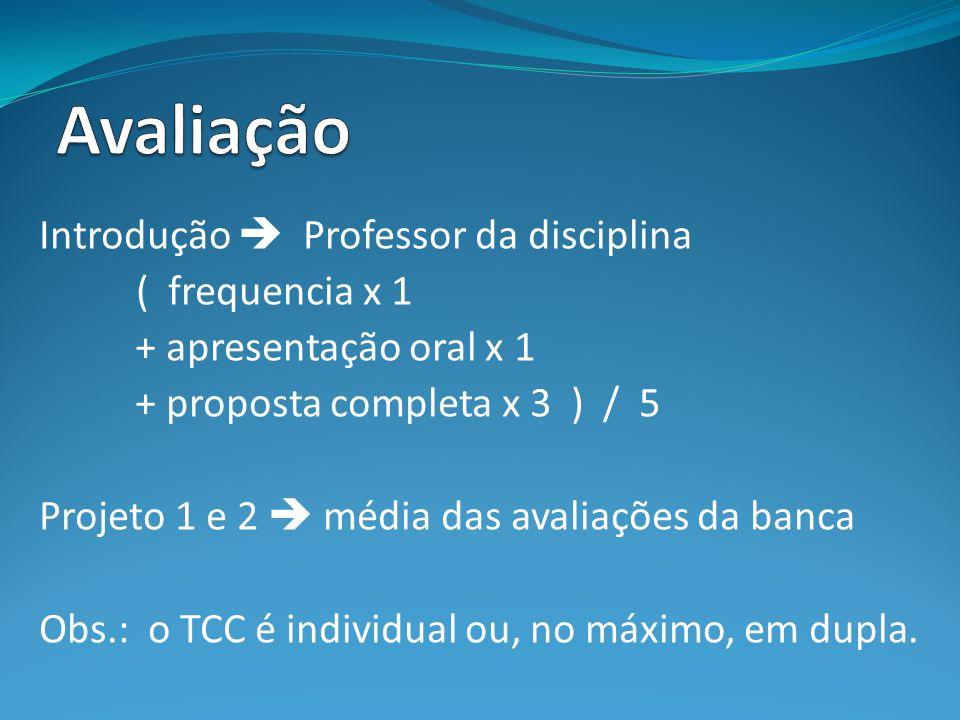 Introdução Professor da disciplina ( frequencia x 1 + apresentação oral x 1 + proposta completa x 3 ) / 5 Projeto 1 e 2 média das avaliações da banca Obs.: o TCC é individual ou, no máximo, em dupla.