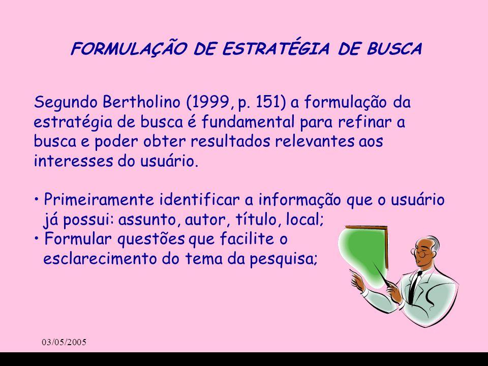 03/05/2005 Segundo Bertholino (1999, p. 151) a formulação da estratégia de busca é fundamental para refinar a busca e poder obter resultados relevante