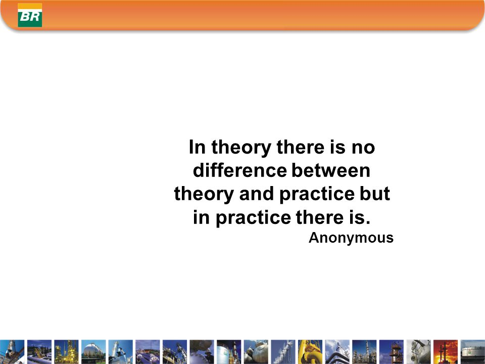 In theory there is no difference between theory and practice but in practice there is. Anonymous