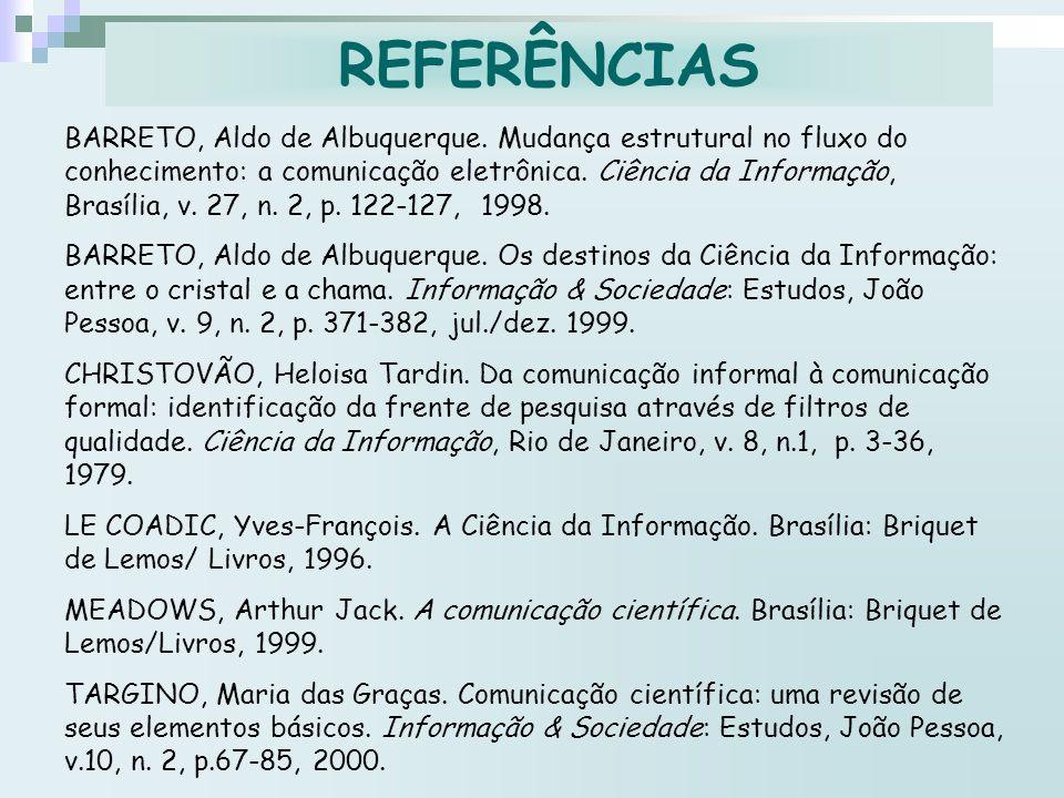 REFERÊNCIAS BARRETO, Aldo de Albuquerque. Mudança estrutural no fluxo do conhecimento: a comunicação eletrônica. Ciência da Informação, Brasília, v. 2