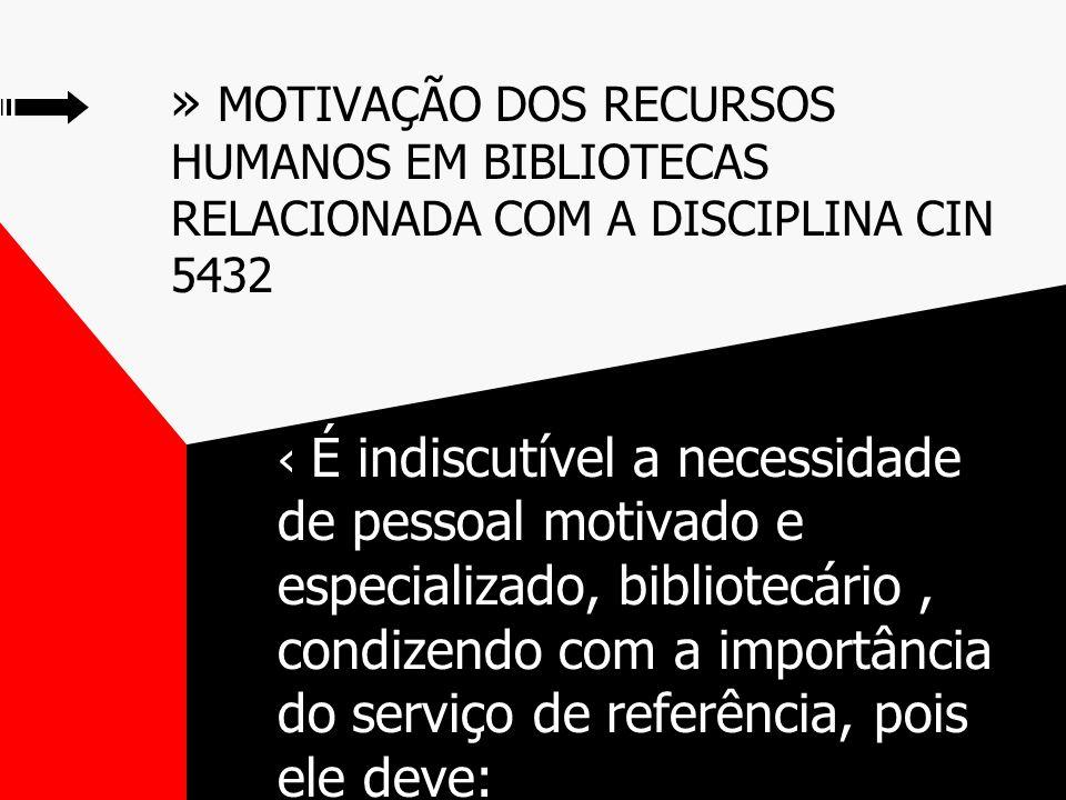 » MOTIVAÇÃO DOS RECURSOS HUMANOS EM BIBLIOTECAS RELACIONADA COM A DISCIPLINA CIN 5432 É indiscutível a necessidade de pessoal motivado e especializado, bibliotecário, condizendo com a importância do serviço de referência, pois ele deve: