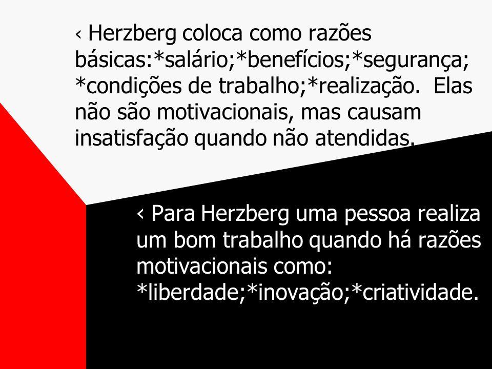 Herzberg coloca como razões básicas:*salário;*benefícios;*segurança; *condições de trabalho;*realização.