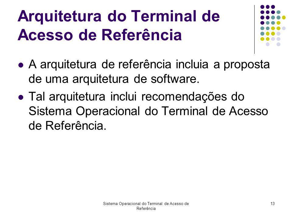 Sistema Operacional do Terminal de Acesso de Referência 13 Arquitetura do Terminal de Acesso de Referência A arquitetura de referência incluia a propo
