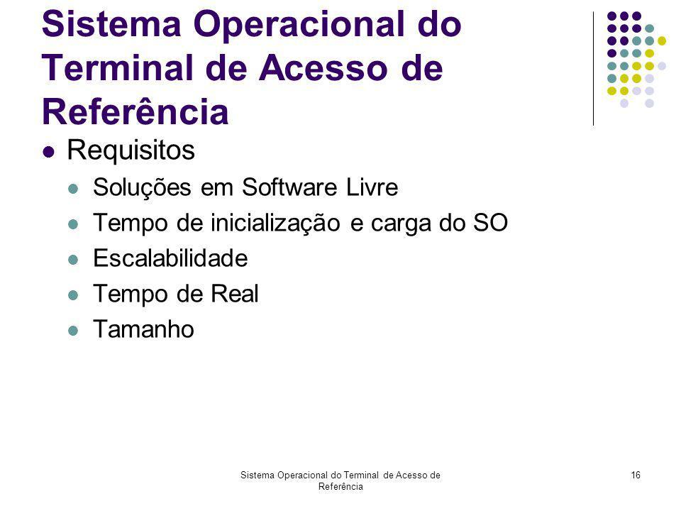 16 Sistema Operacional do Terminal de Acesso de Referência Requisitos Soluções em Software Livre Tempo de inicialização e carga do SO Escalabilidade T