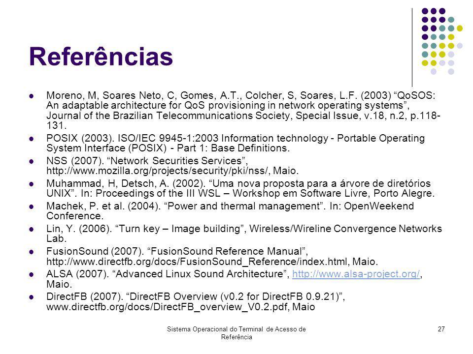 Sistema Operacional do Terminal de Acesso de Referência 27 Referências Moreno, M, Soares Neto, C, Gomes, A.T., Colcher, S, Soares, L.F. (2003) QoSOS: